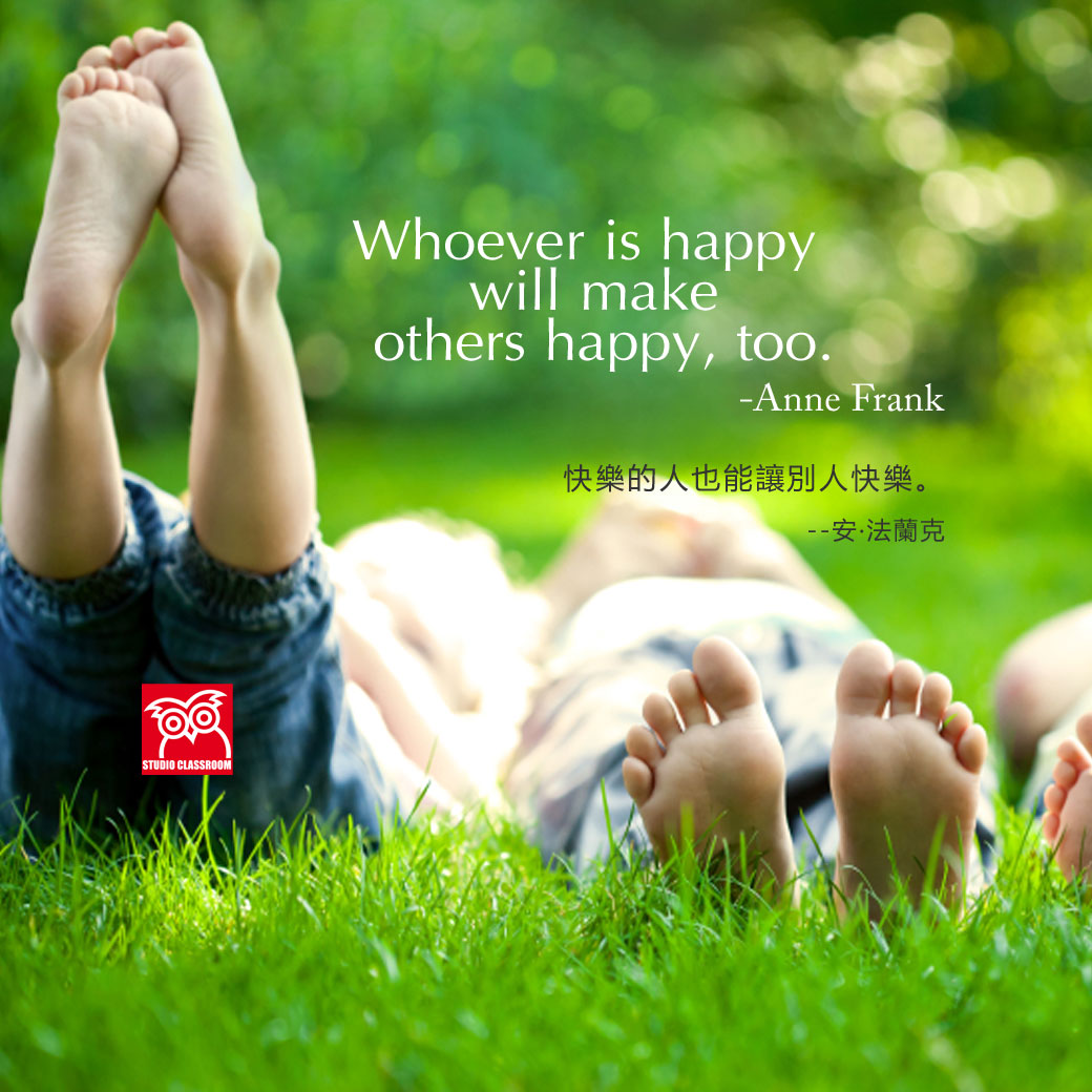 Whoever is happy will make others happy, too. -Anne Frank
