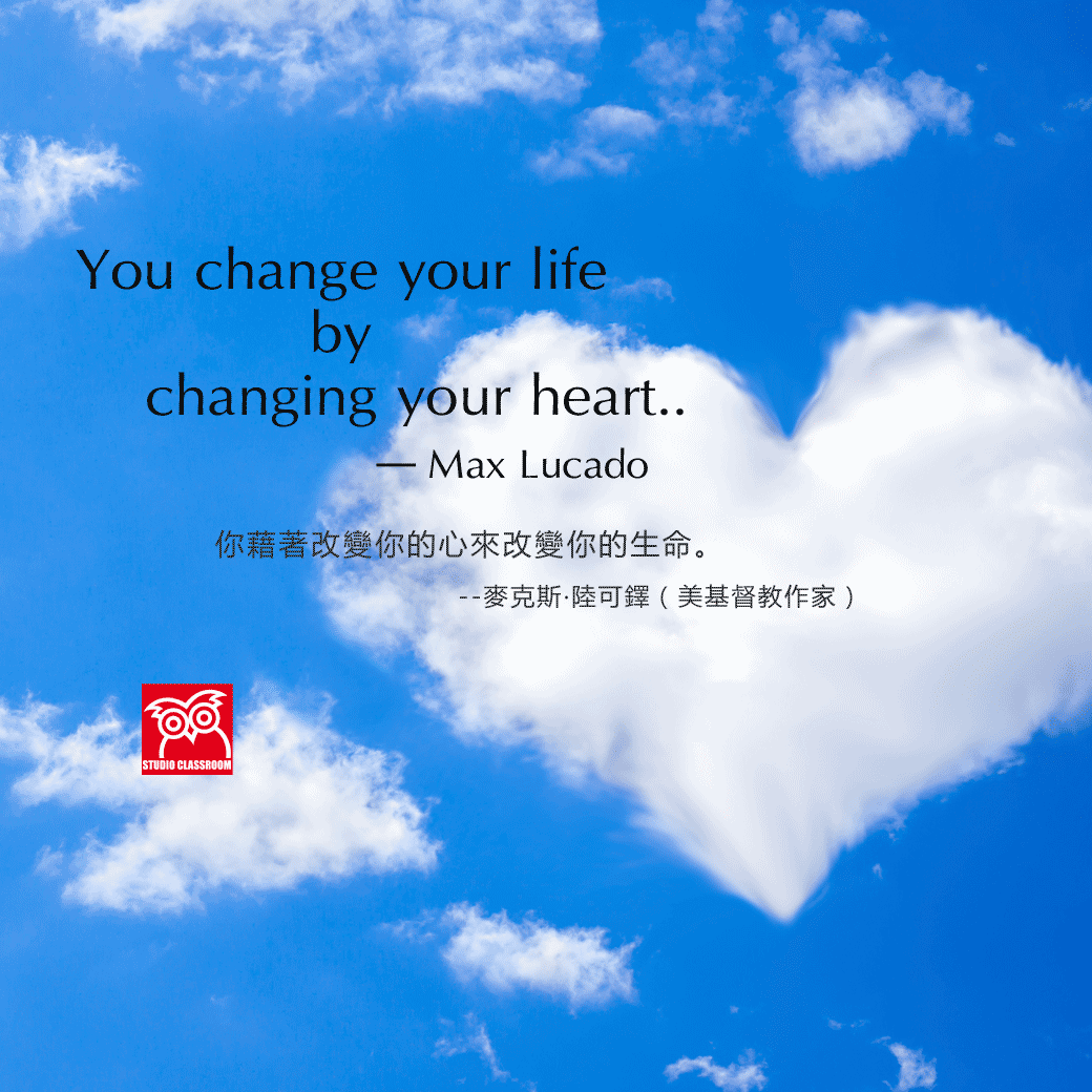 You change your life by changing your heart. --Max Lucado