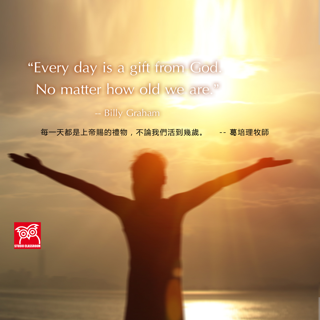 Every day is a gift from God. No matter how old we are. --Billy Graham