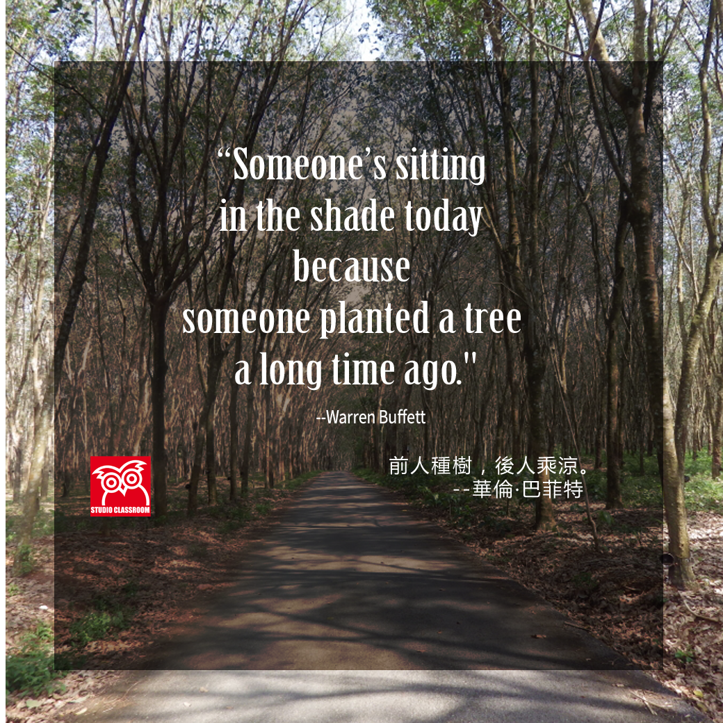 Someone's sitting in the shade today because someone planted a tree a long time ago. --Warren Buffett