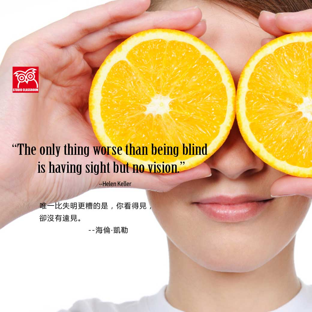 The only thing worse than being blind is having sight but no vision. --Helen Keller