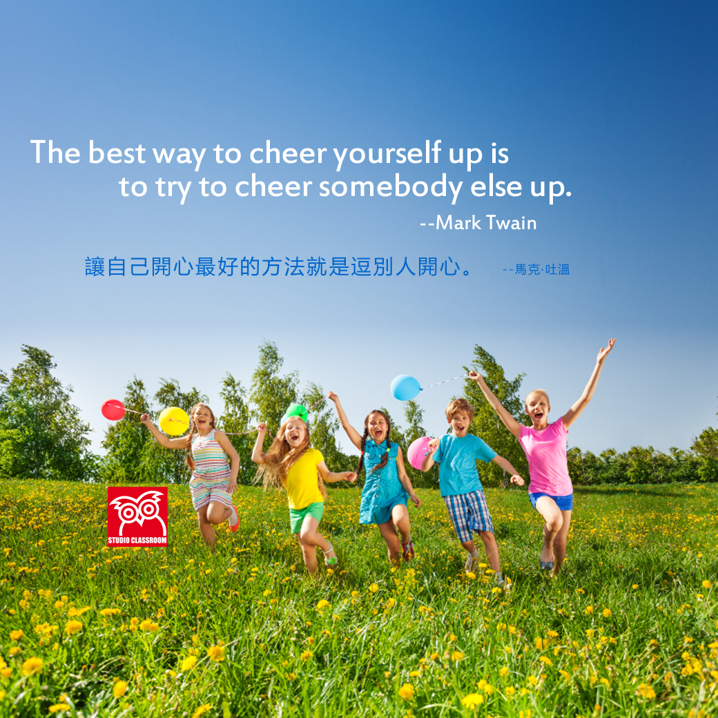 The best way to cheer yourself up is to try to cheer somebody else up. --Mark Twain
