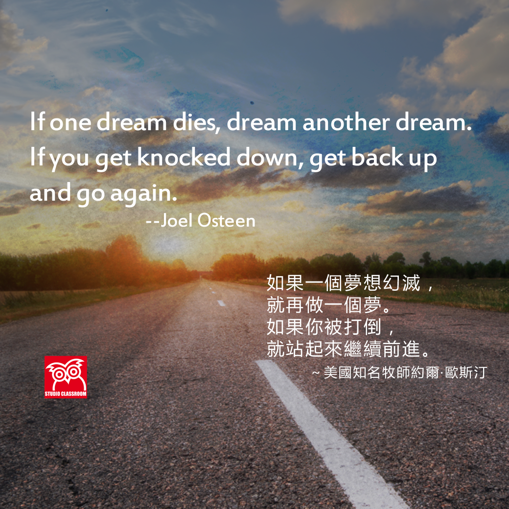 If one dream dies, dream another dream. If you get knocked down, get back up and go again. --Joel Osteen