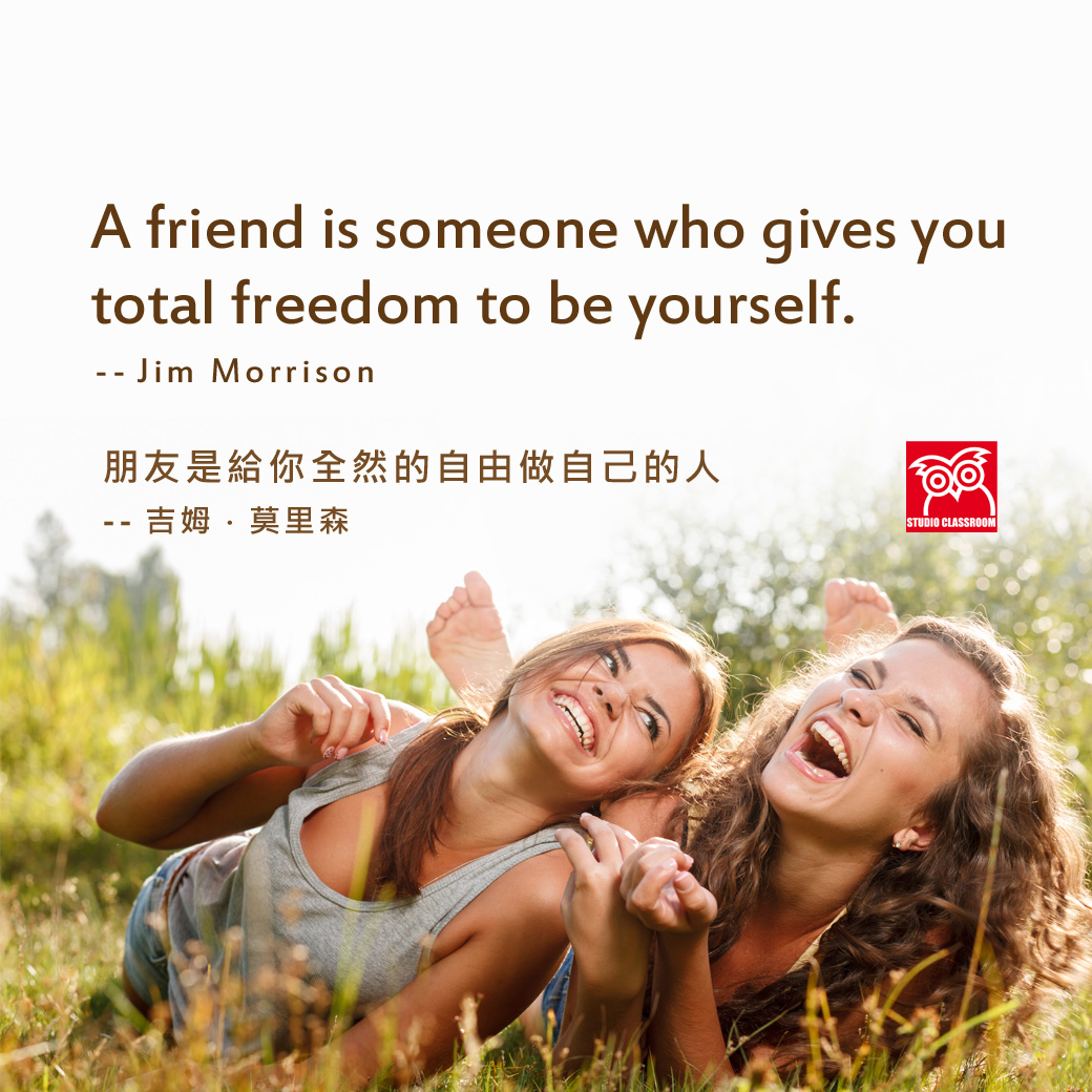 A friend is someone who gives you total freedom to be yourself. --Jim Morrison