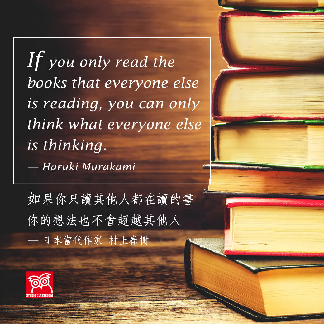 If you only read the books that everyone else is reading, you can only think what everyone else is thinking. ― Haruki Murakami