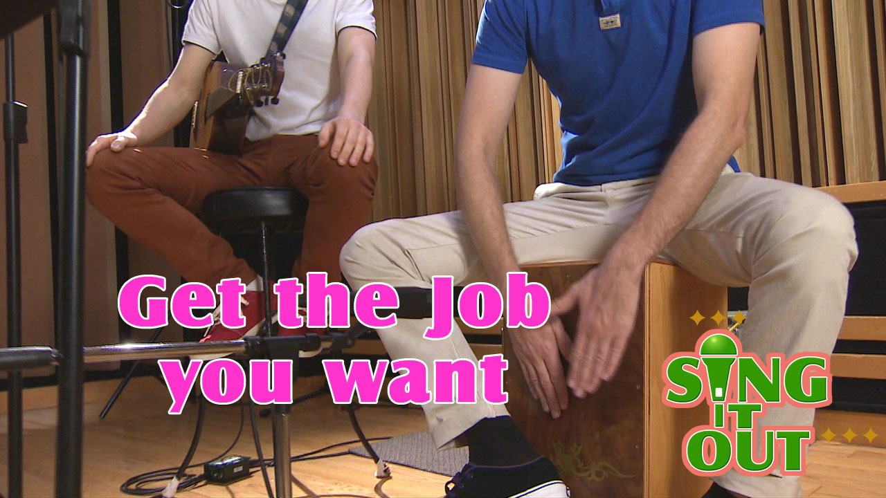 【Sing It Out】Get the job you want