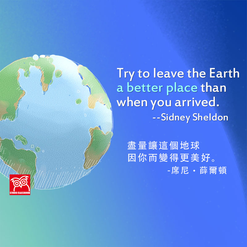 Try to leave the Earth a better place than when you arrived. --Sidney Sheldon