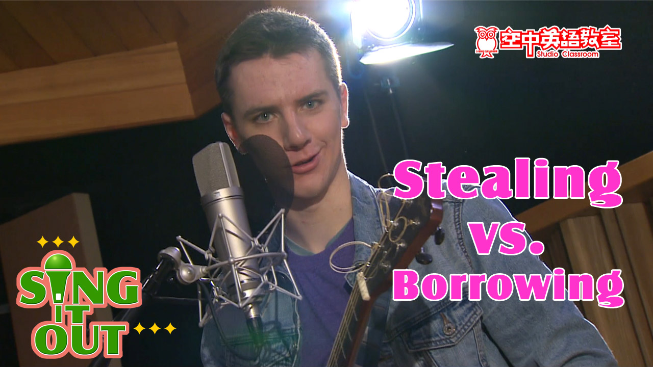 【Sing It Out】Stealing vs. Borrowing
