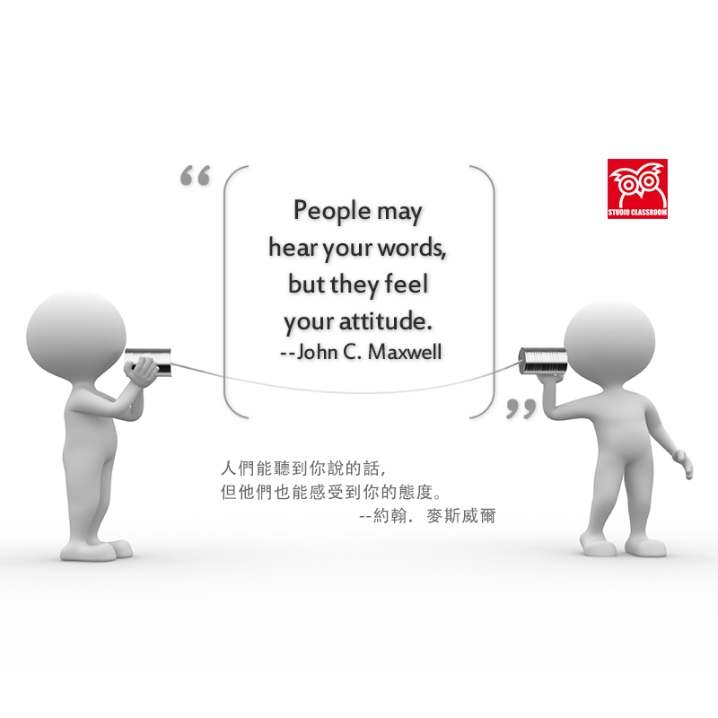 People may hear your words, but they feel your attitude. --John C. Maxwell