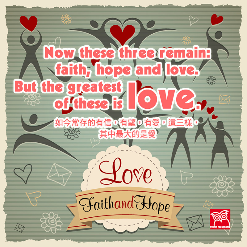 Now these three remain:faith,hope and love.But the greatest of these is love.