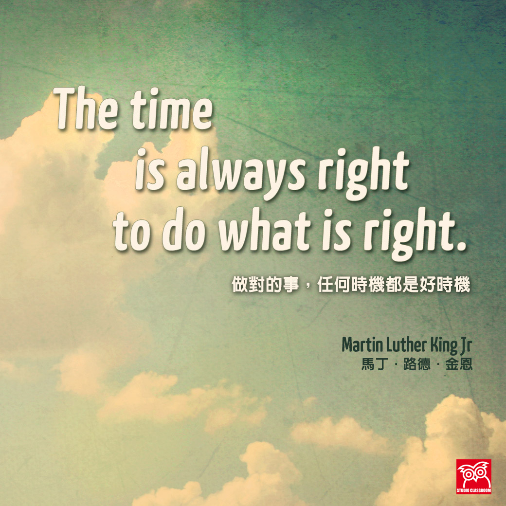 """The time is always right to do what is right."" Martin Luther King Jr."