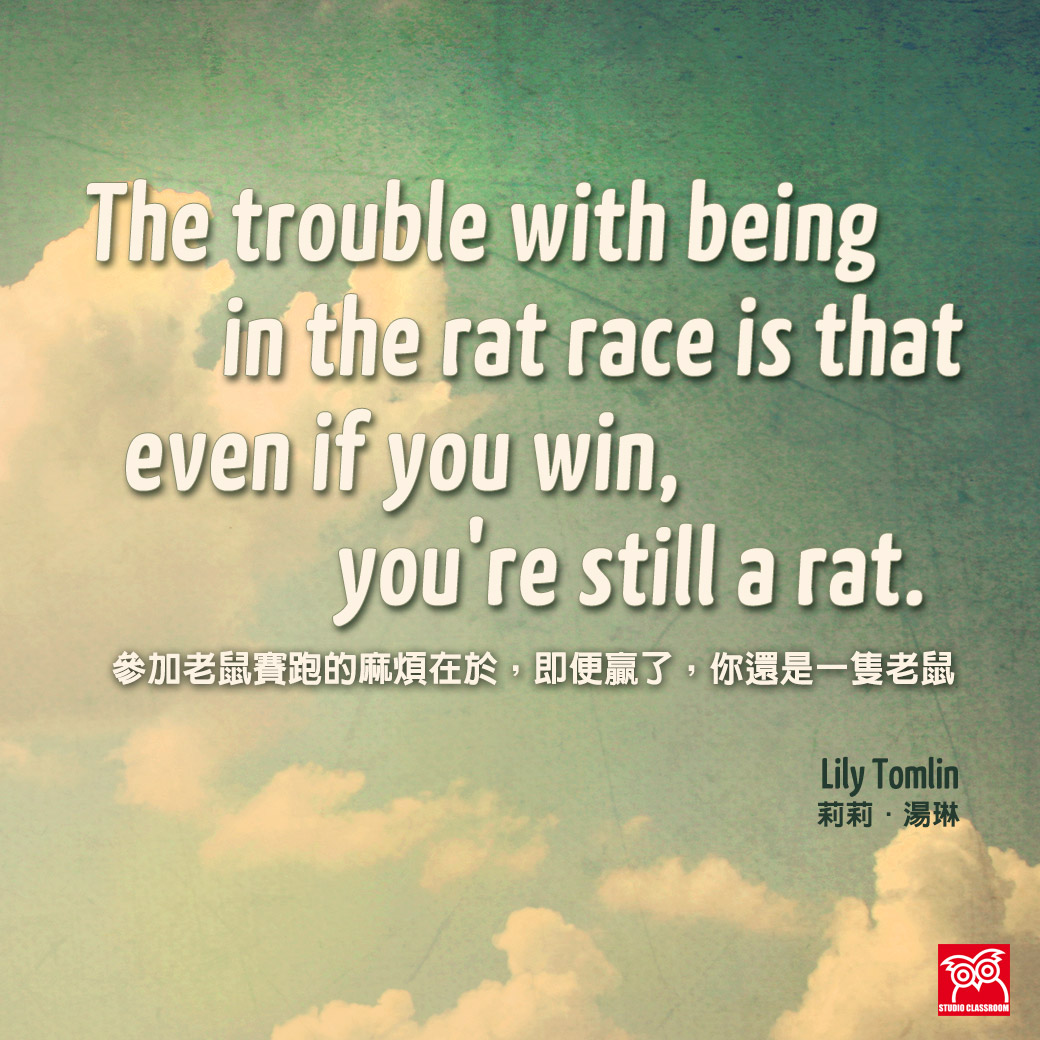 """The trouble with being in the rat race is that even if you win, you're still a rat."" ― Lily Tomlin"