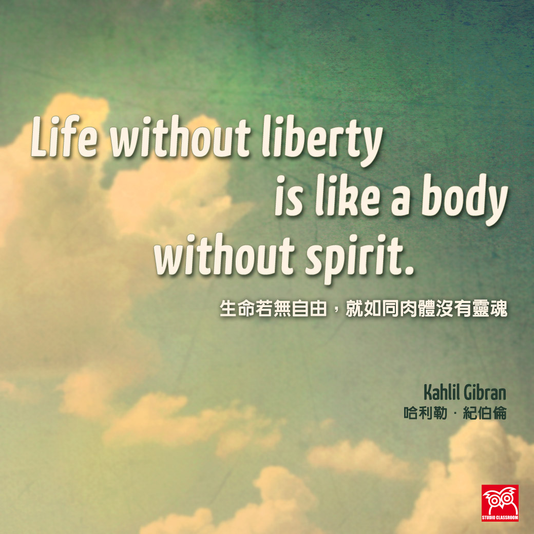 """Life without liberty is like a body without spirit."" Kahlil Gibran"