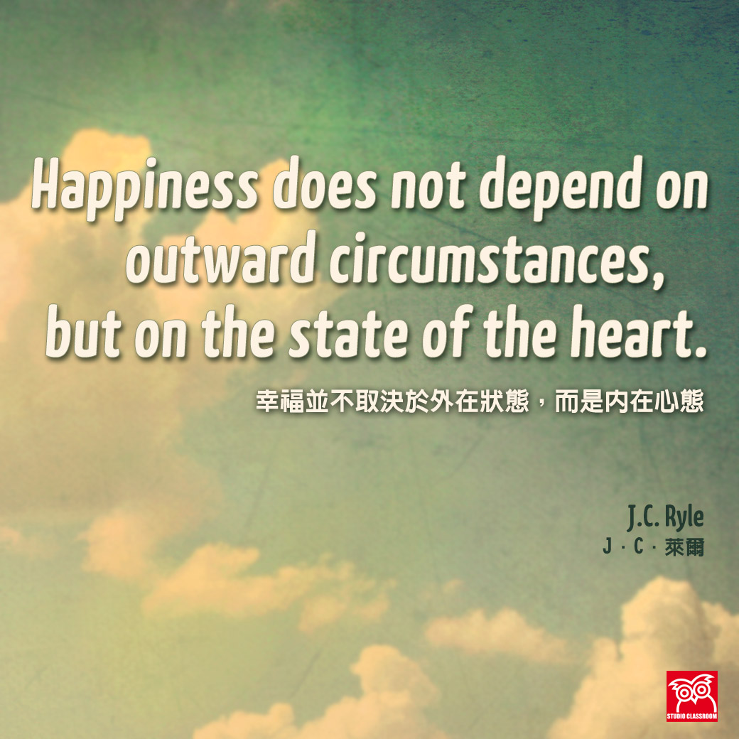"""Happiness does not depend on outward circumstances, but on the state of the heart.""  —J.C. Ryle"